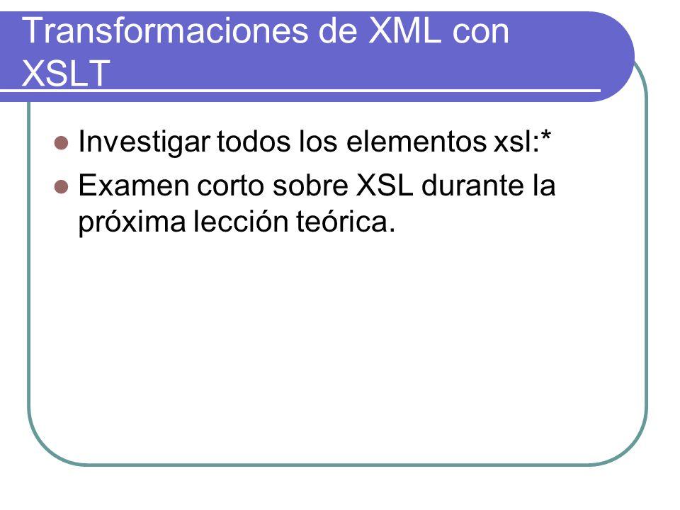 Transformaciones de XML con XSLT Investigar todos los elementos xsl:* Examen corto sobre XSL durante la próxima lección teórica.