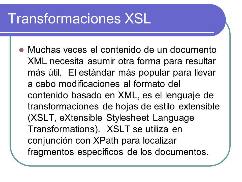 Transformaciones XSL Muchas veces el contenido de un documento XML necesita asumir otra forma para resultar más útil.
