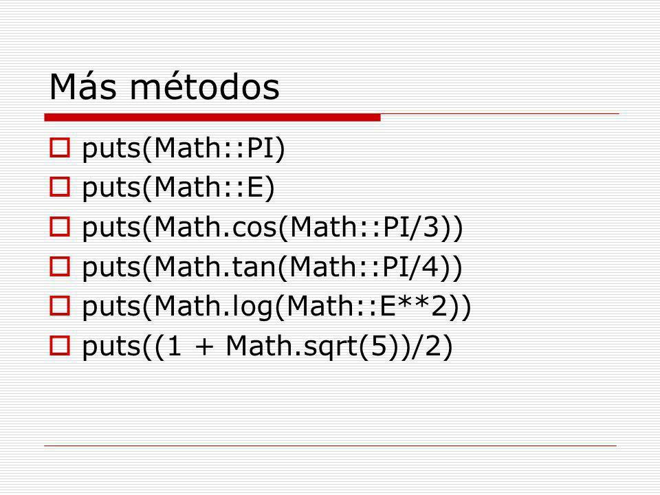 Más métodos puts(Math::PI) puts(Math::E) puts(Math.cos(Math::PI/3)) puts(Math.tan(Math::PI/4)) puts(Math.log(Math::E**2)) puts((1 + Math.sqrt(5))/2)