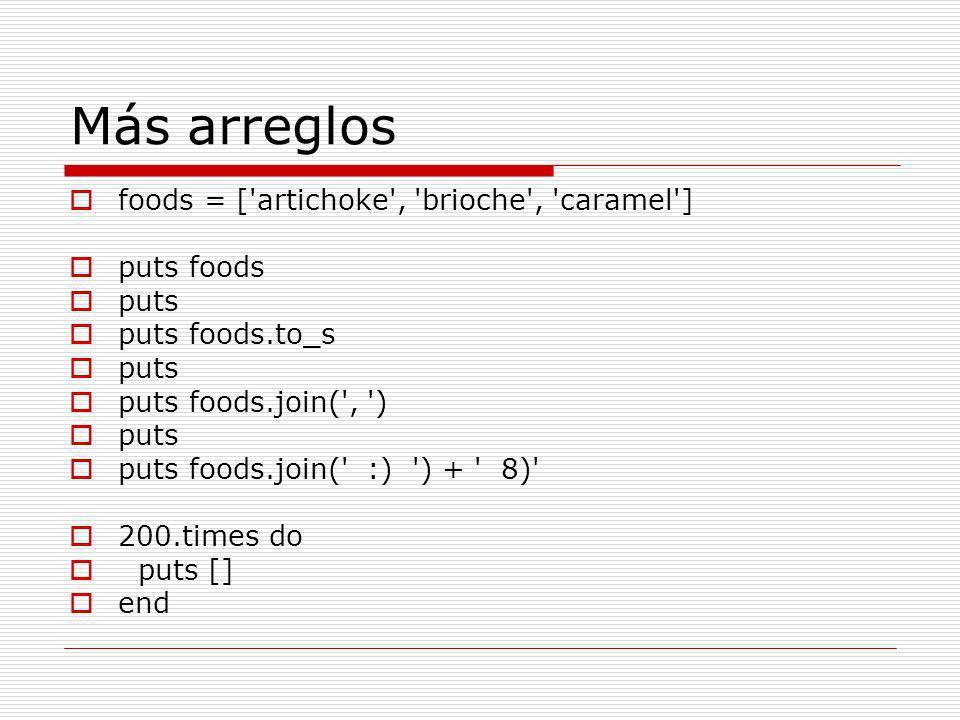 Más arreglos foods = [ artichoke , brioche , caramel ] puts foods puts puts foods.to_s puts puts foods.join( , ) puts puts foods.join( :) ) + 8) 200.times do puts [] end