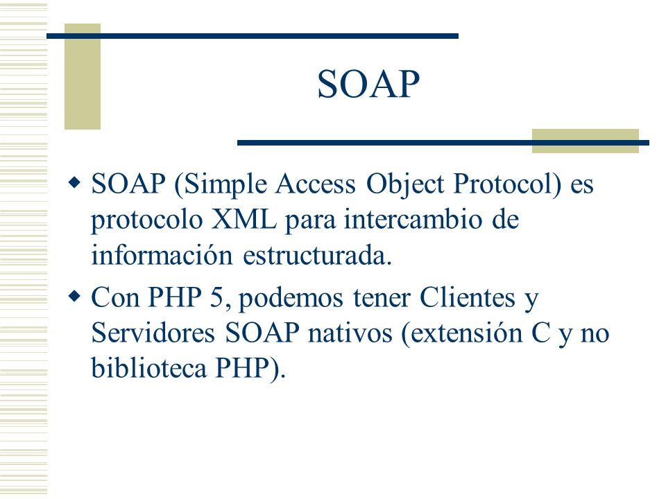 SOAP SOAP (Simple Access Object Protocol) es protocolo XML para intercambio de información estructurada. Con PHP 5, podemos tener Clientes y Servidore