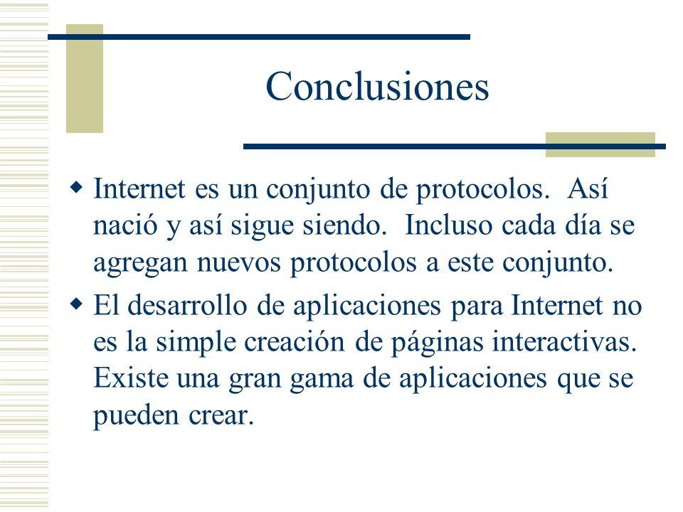 Conclusiones Internet es un conjunto de protocolos. Así nació y así sigue siendo. Incluso cada día se agregan nuevos protocolos a este conjunto. El de