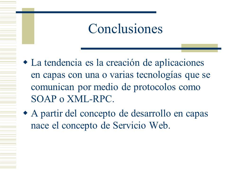 Conclusiones La tendencia es la creación de aplicaciones en capas con una o varias tecnologías que se comunican por medio de protocolos como SOAP o XM