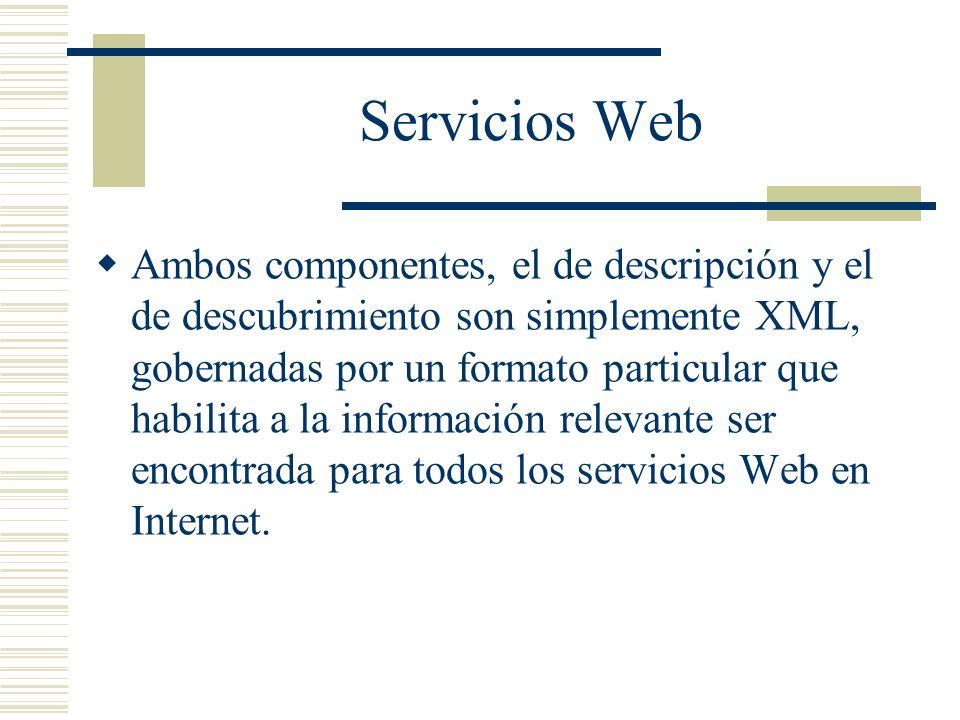 Servicios Web Ambos componentes, el de descripción y el de descubrimiento son simplemente XML, gobernadas por un formato particular que habilita a la