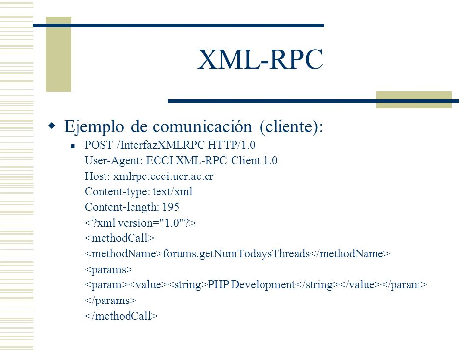 XML-RPC Ejemplo de comunicación (cliente): POST /InterfazXMLRPC HTTP/1.0 User-Agent: ECCI XML-RPC Client 1.0 Host: xmlrpc.ecci.ucr.ac.cr Content-type: