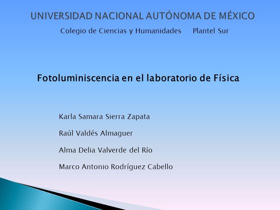 Colegio de Ciencias y Humanidades Plantel Sur Fotoluminiscencia en el laboratorio de Física Karla Samara Sierra Zapata Raúl Valdés Almaguer Alma Delia