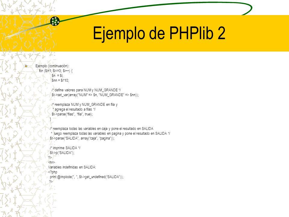 Ejemplo de PHPlib 2 Ejemplo (continuación): for ($i=1; $i<=3; $i++) { $n = $i; $nn = $i*10; /* define valores para NUM y NUM_GRANDE */ $t->set_var(arr