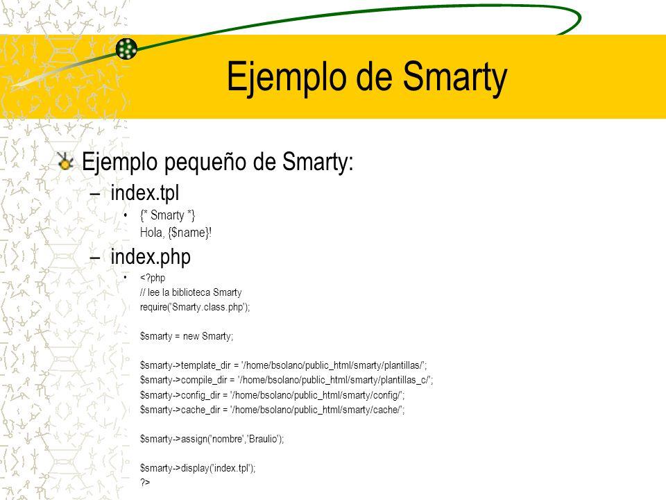 Ejemplo de Smarty Ejemplo pequeño de Smarty: –index.tpl {* Smarty *} Hola, {$name}! –index.php <?php // lee la biblioteca Smarty require('Smarty.class