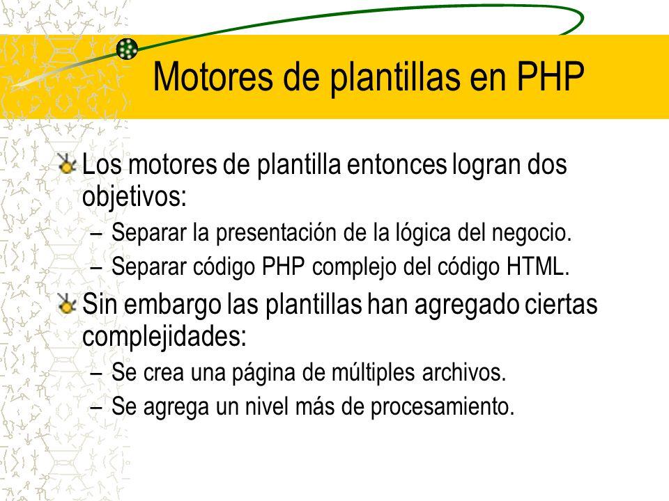 Motores de plantillas en PHP Los motores de plantilla entonces logran dos objetivos: –Separar la presentación de la lógica del negocio. –Separar códig