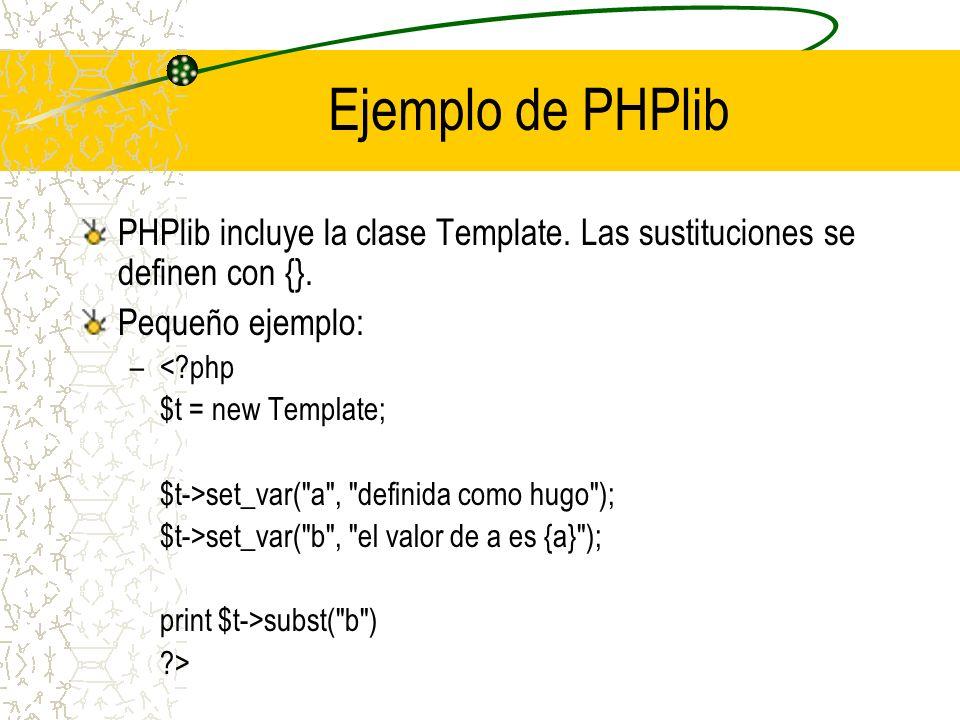 Ejemplo de PHPlib PHPlib incluye la clase Template. Las sustituciones se definen con {}. Pequeño ejemplo: –<?php $t = new Template; $t->set_var(