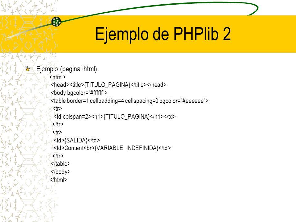 Ejemplo de PHPlib 2 Ejemplo (pagina.ihtml): {TITULO_PAGINA} {TITULO_PAGINA} {SALIDA} Content {VARIABLE_INDEFINIDA}