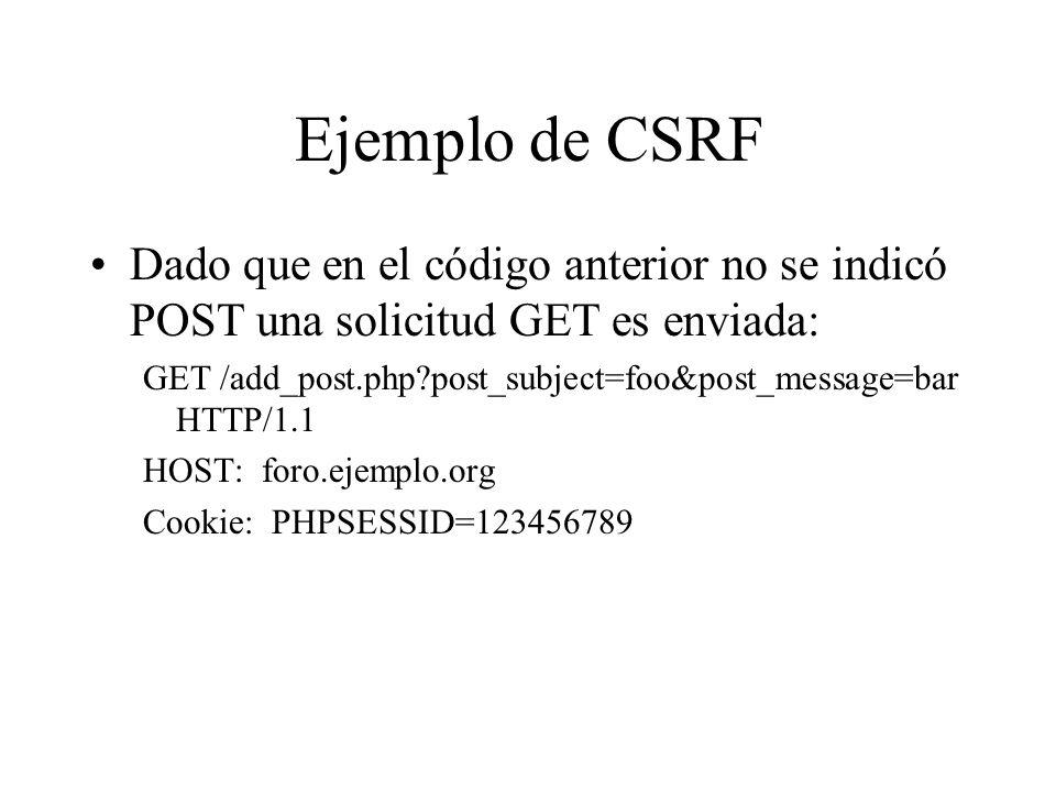 Ejemplo de CSRF Dado que en el código anterior no se indicó POST una solicitud GET es enviada: GET /add_post.php?post_subject=foo&post_message=bar HTT