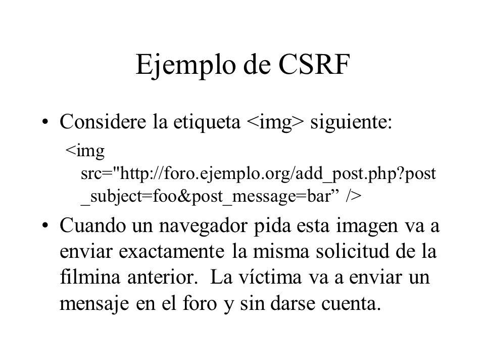 Ejemplo de CSRF Considere la etiqueta siguiente: Cuando un navegador pida esta imagen va a enviar exactamente la misma solicitud de la filmina anterio
