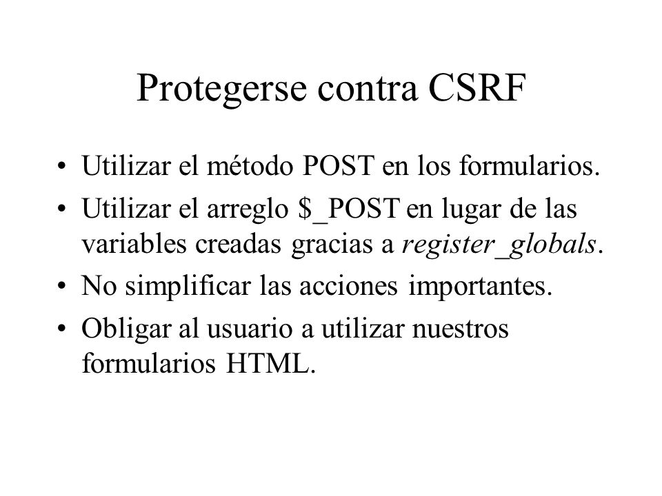 Protegerse contra CSRF Utilizar el método POST en los formularios. Utilizar el arreglo $_POST en lugar de las variables creadas gracias a register_glo