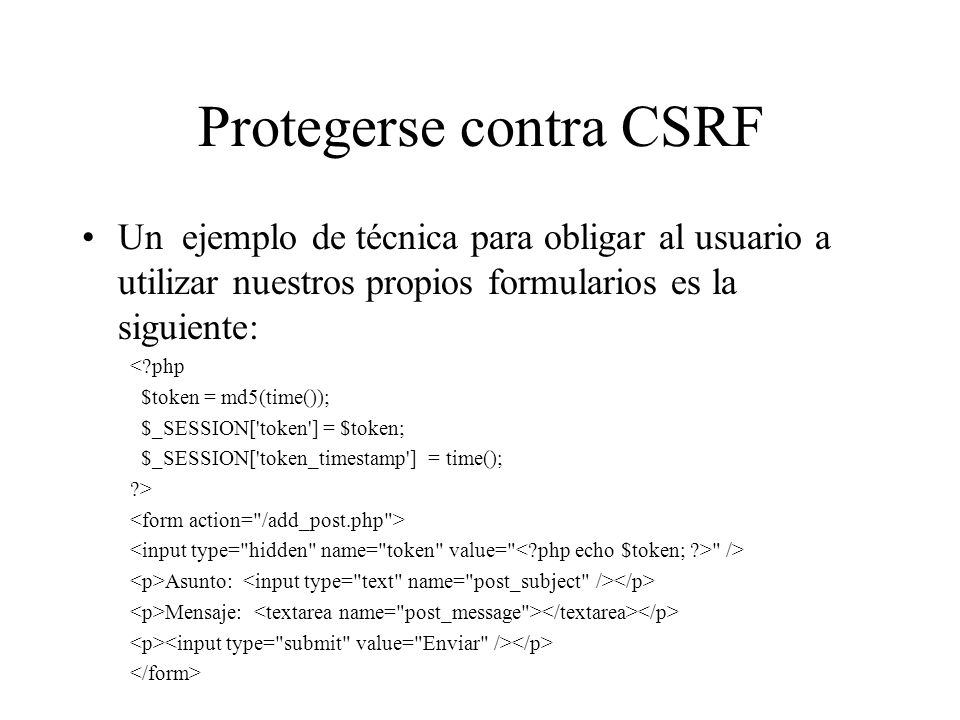 Protegerse contra CSRF Un ejemplo de técnica para obligar al usuario a utilizar nuestros propios formularios es la siguiente: <?php $token = md5(time(