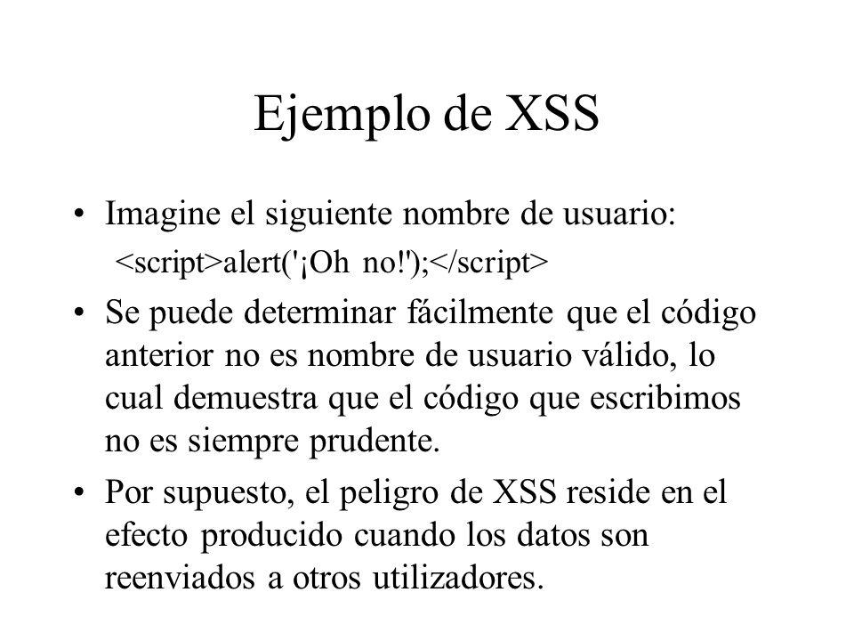 Ejemplo de XSS Imagine el siguiente nombre de usuario: alert('¡Oh no!'); Se puede determinar fácilmente que el código anterior no es nombre de usuario