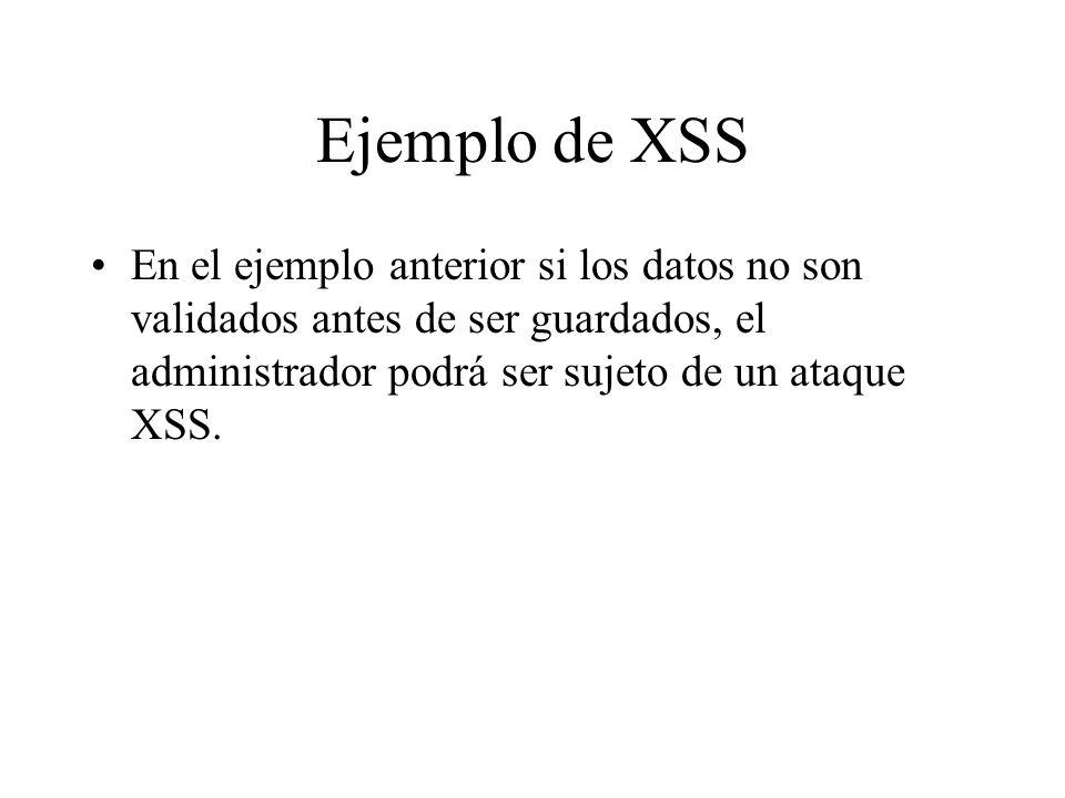 Ejemplo de XSS En el ejemplo anterior si los datos no son validados antes de ser guardados, el administrador podrá ser sujeto de un ataque XSS.