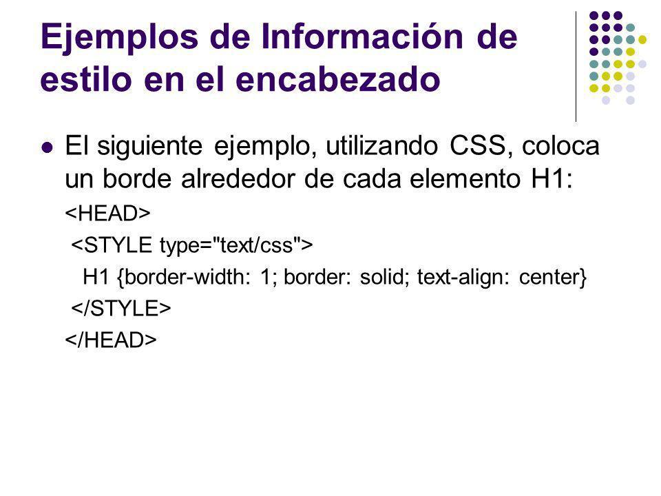 Ejemplos de Información de estilo en el encabezado El siguiente ejemplo, utilizando CSS, coloca un borde alrededor de cada elemento H1: H1 {border-wid