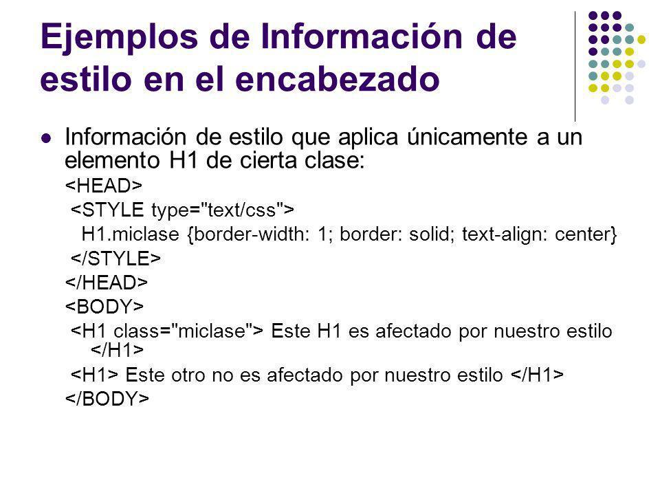 Ejemplos de Información de estilo en el encabezado Información de estilo que aplica únicamente a un elemento H1 de cierta clase: H1.miclase {border-wi