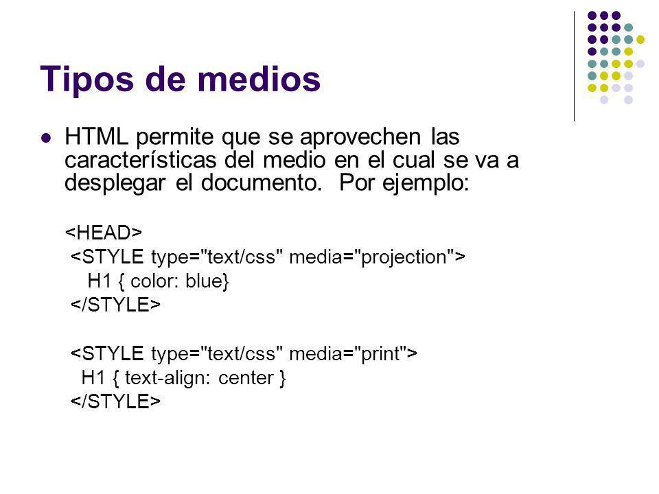 Tipos de medios HTML permite que se aprovechen las características del medio en el cual se va a desplegar el documento. Por ejemplo: H1 { color: blue}