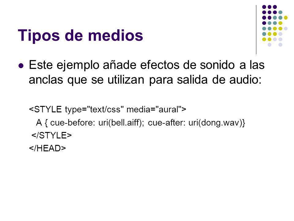 Tipos de medios Este ejemplo añade efectos de sonido a las anclas que se utilizan para salida de audio: A { cue-before: uri(bell.aiff); cue-after: uri