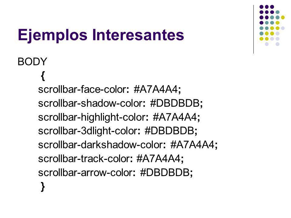 Ejemplos Interesantes BODY { scrollbar-face-color: #A7A4A4; scrollbar-shadow-color: #DBDBDB; scrollbar-highlight-color: #A7A4A4; scrollbar-3dlight-col
