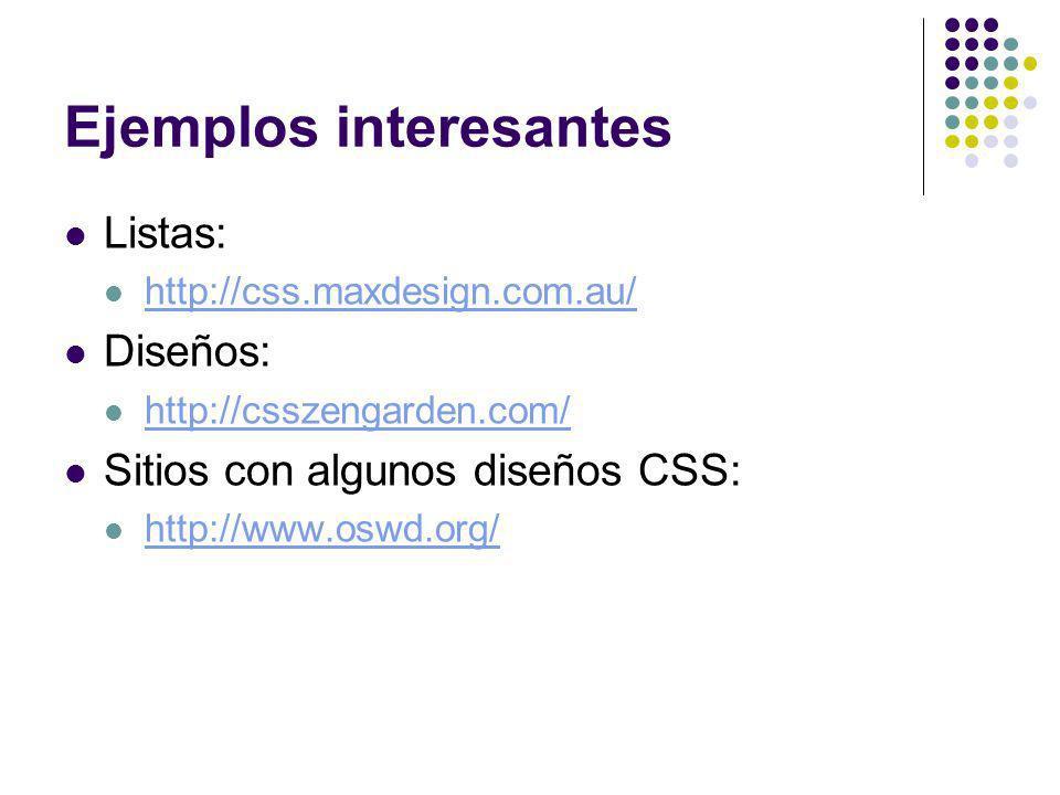 Ejemplos interesantes Listas: http://css.maxdesign.com.au/ Diseños: http://csszengarden.com/ Sitios con algunos diseños CSS: http://www.oswd.org/