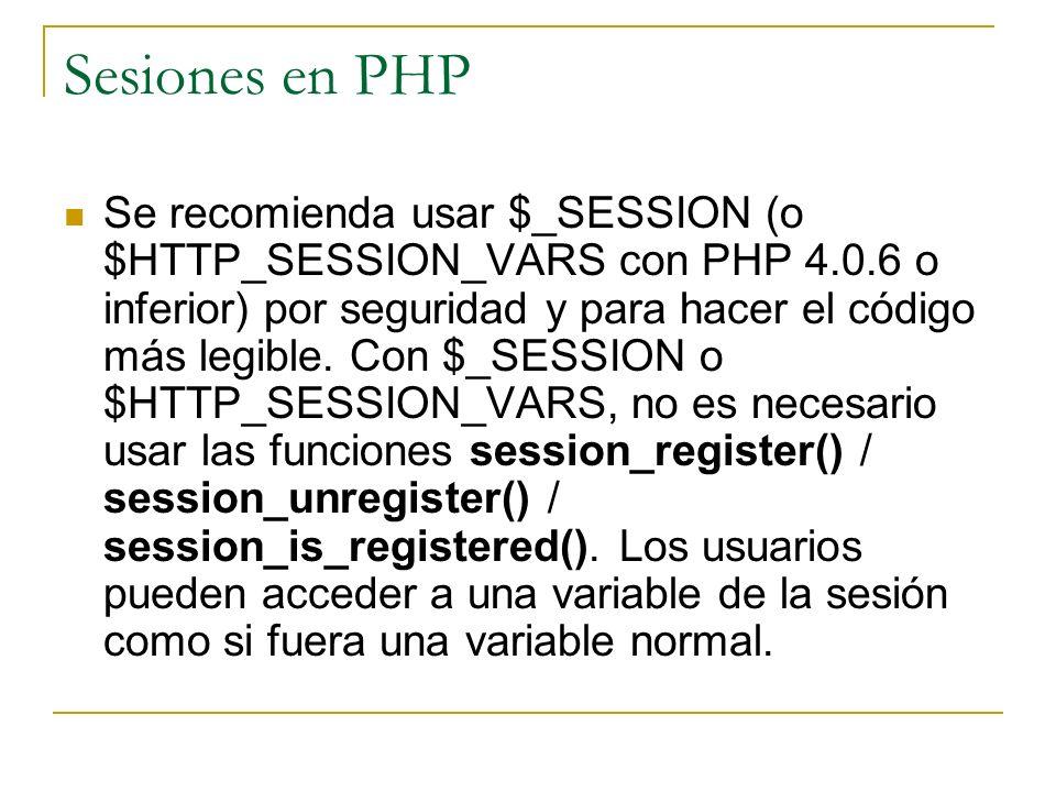 Sesiones en PHP Se recomienda usar $_SESSION (o $HTTP_SESSION_VARS con PHP 4.0.6 o inferior) por seguridad y para hacer el código más legible. Con $_S