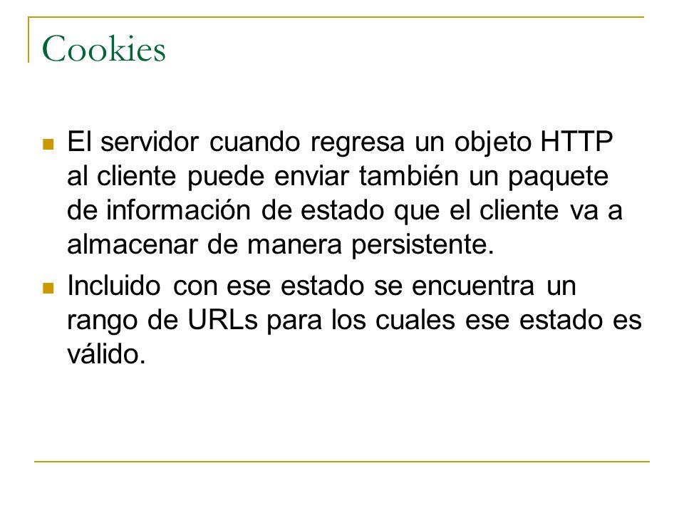 Cookies El servidor cuando regresa un objeto HTTP al cliente puede enviar también un paquete de información de estado que el cliente va a almacenar de