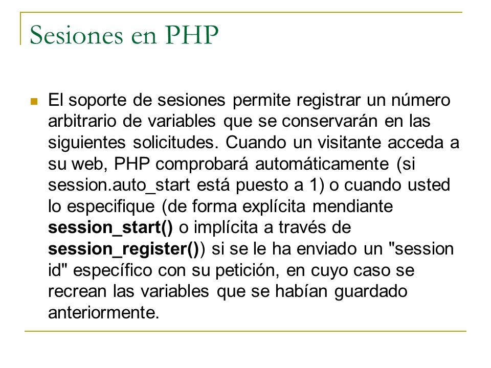 Sesiones en PHP El soporte de sesiones permite registrar un número arbitrario de variables que se conservarán en las siguientes solicitudes. Cuando un
