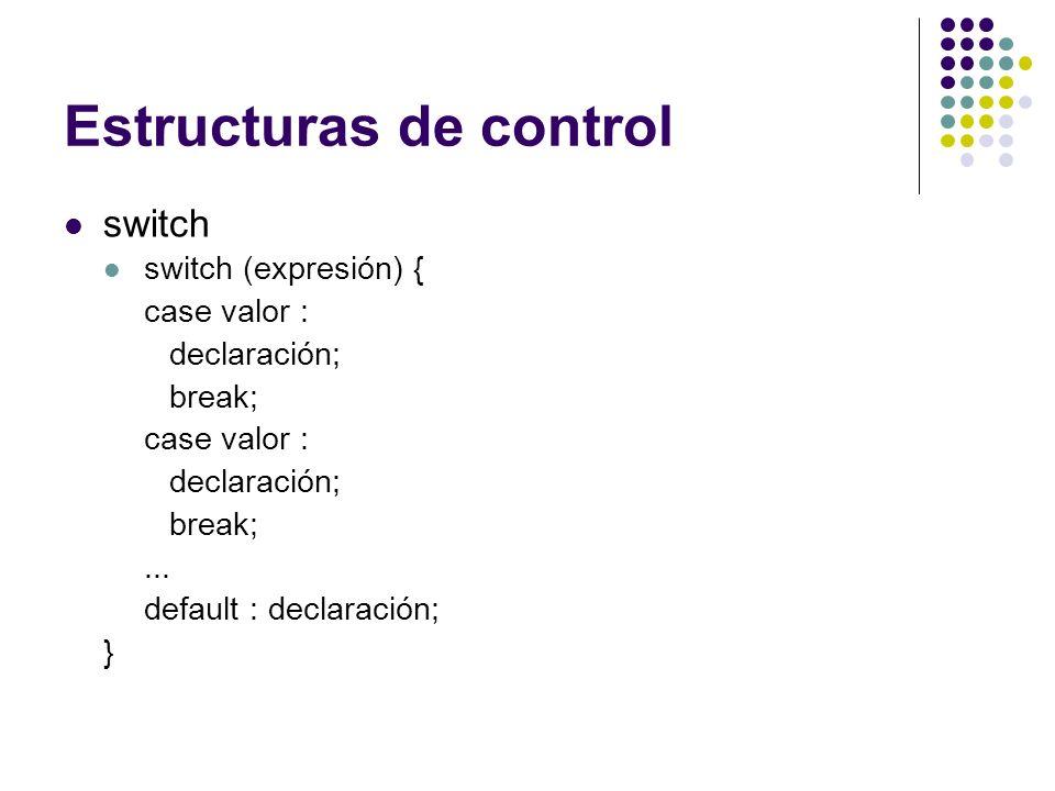 Estructuras de control switch switch (expresión) { case valor : declaración; break; case valor : declaración; break;... default : declaración; }