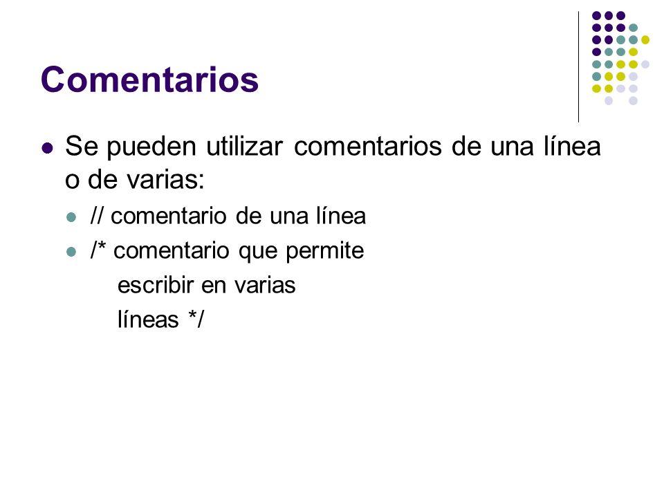 Comentarios Se pueden utilizar comentarios de una línea o de varias: // comentario de una línea /* comentario que permite escribir en varias líneas */
