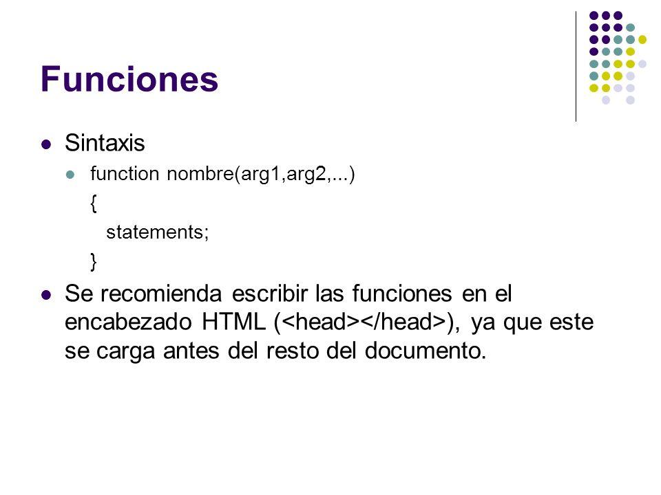 Funciones Sintaxis function nombre(arg1,arg2,...) { statements; } Se recomienda escribir las funciones en el encabezado HTML ( ), ya que este se carga