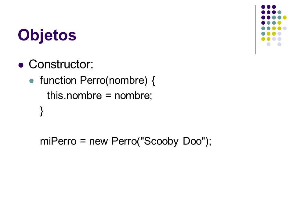 Objetos Constructor: function Perro(nombre) { this.nombre = nombre; } miPerro = new Perro(