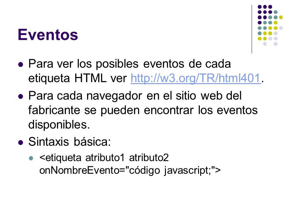 Eventos Para ver los posibles eventos de cada etiqueta HTML ver http://w3.org/TR/html401.http://w3.org/TR/html401 Para cada navegador en el sitio web