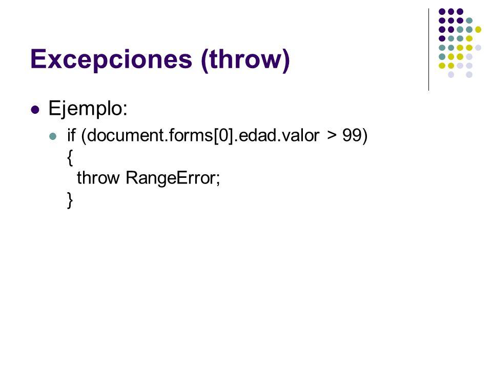 Excepciones (throw) Ejemplo: if (document.forms[0].edad.valor > 99) { throw RangeError; }