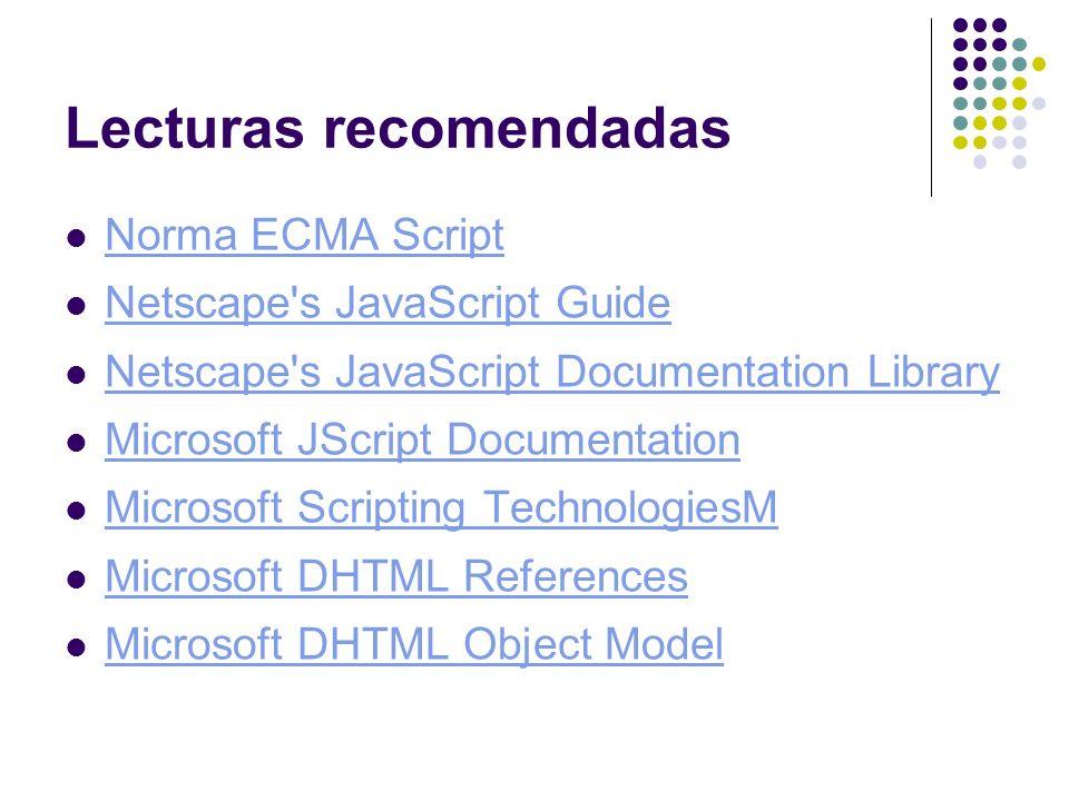 Lecturas recomendadas Norma ECMA Script Netscape's JavaScript Guide Netscape's JavaScript Documentation Library Microsoft JScript Documentation Micros