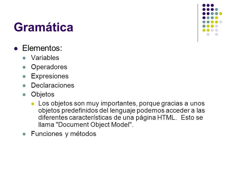 Gramática Elementos: Variables Operadores Expresiones Declaraciones Objetos Los objetos son muy importantes, porque gracias a unos objetos predefinido
