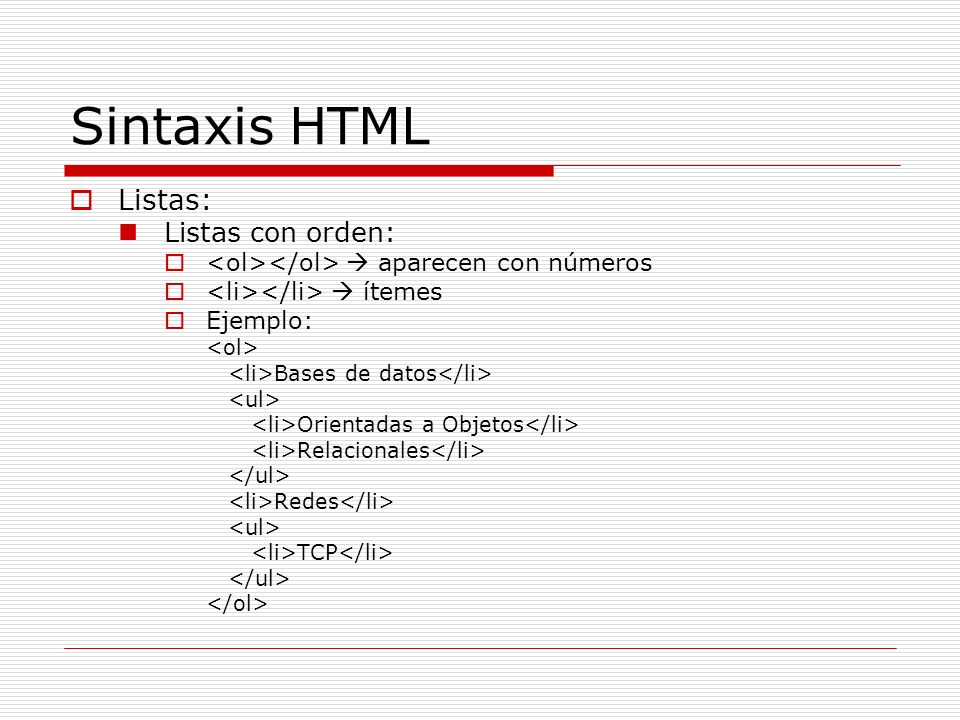 Sintaxis HTML Listas: Listas con orden: aparecen con números ítemes Ejemplo: Bases de datos Orientadas a Objetos Relacionales Redes TCP