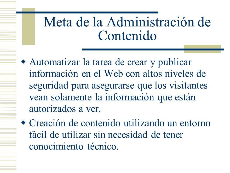 Meta de la Administración de Contenido Automatizar la tarea de crear y publicar información en el Web con altos niveles de seguridad para asegurarse que los visitantes vean solamente la información que están autorizados a ver.