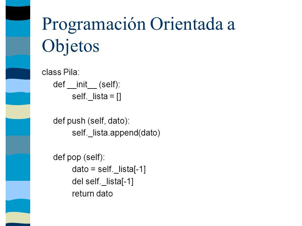 Programación Orientada a Objetos class Pila: def __init__ (self): self._lista = [] def push (self, dato): self._lista.append(dato) def pop (self): dato = self._lista[-1] del self._lista[-1] return dato