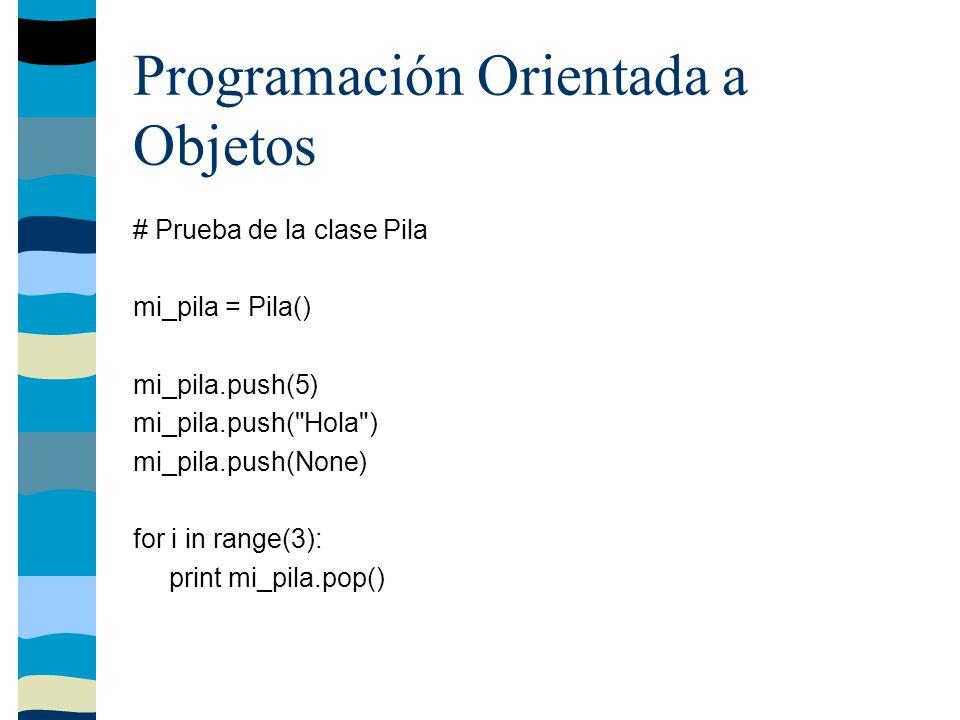Programación Orientada a Objetos # Prueba de la clase Pila mi_pila = Pila() mi_pila.push(5) mi_pila.push( Hola ) mi_pila.push(None) for i in range(3): print mi_pila.pop()