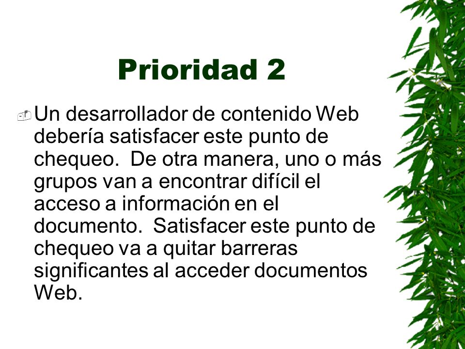 Prioridad 2 Un desarrollador de contenido Web debería satisfacer este punto de chequeo. De otra manera, uno o más grupos van a encontrar difícil el ac