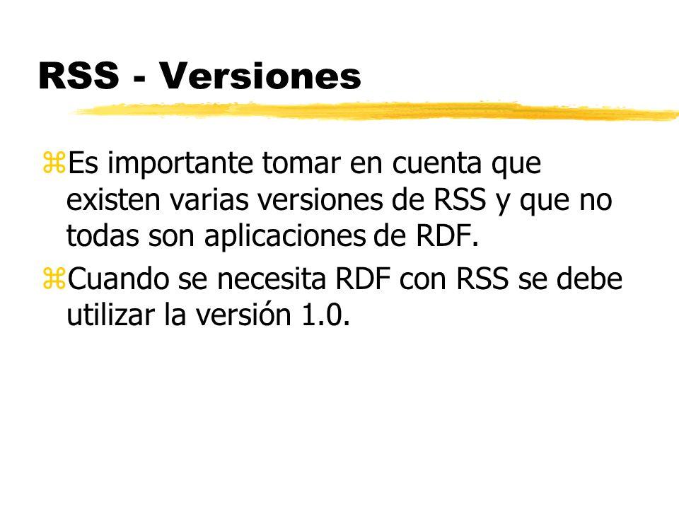 RSS - Versiones zEs importante tomar en cuenta que existen varias versiones de RSS y que no todas son aplicaciones de RDF. zCuando se necesita RDF con
