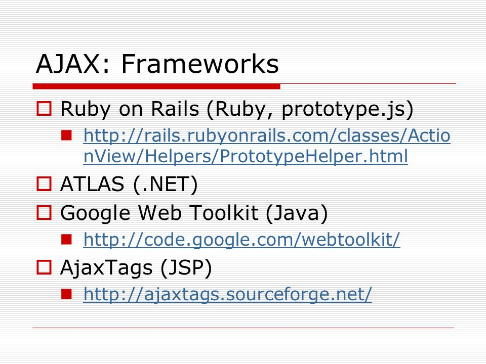 AJAX: Frameworks Ruby on Rails (Ruby, prototype.js) http://rails.rubyonrails.com/classes/Actio nView/Helpers/PrototypeHelper.html http://rails.rubyonrails.com/classes/Actio nView/Helpers/PrototypeHelper.html ATLAS (.NET) Google Web Toolkit (Java) http://code.google.com/webtoolkit/ AjaxTags (JSP) http://ajaxtags.sourceforge.net/