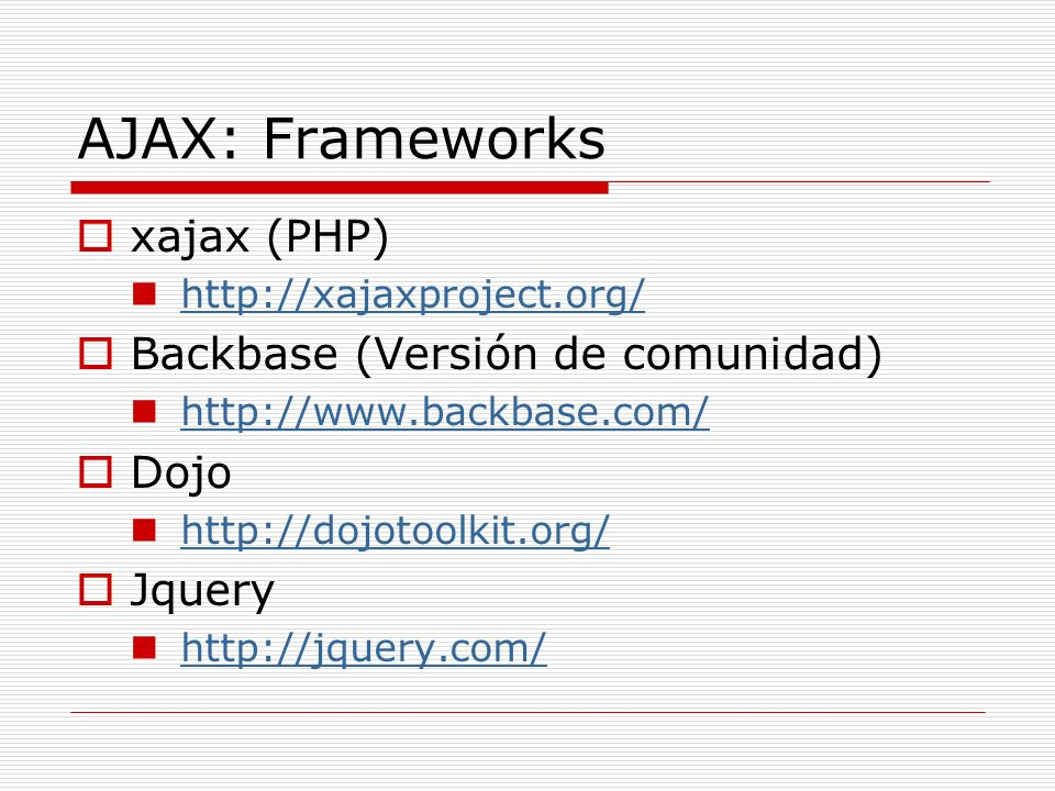AJAX: Frameworks xajax (PHP) http://xajaxproject.org/ Backbase (Versión de comunidad) http://www.backbase.com/ Dojo http://dojotoolkit.org/ Jquery http://jquery.com/