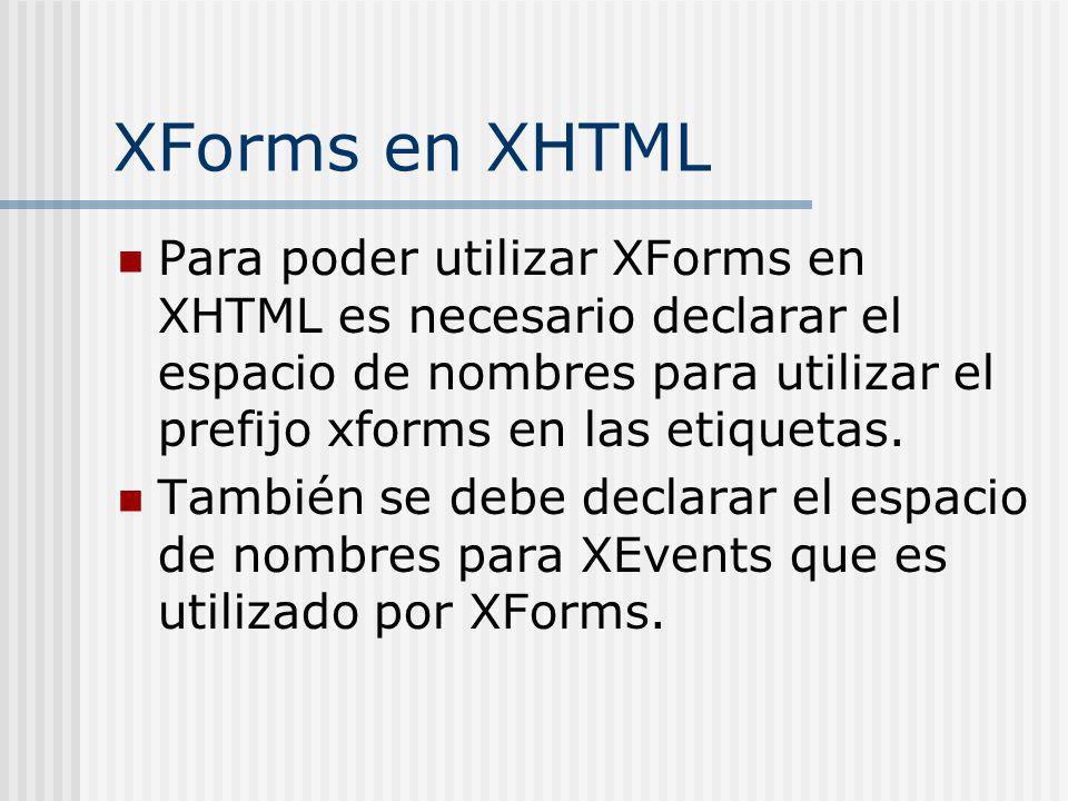 XForms en XHTML Para poder utilizar XForms en XHTML es necesario declarar el espacio de nombres para utilizar el prefijo xforms en las etiquetas. Tamb