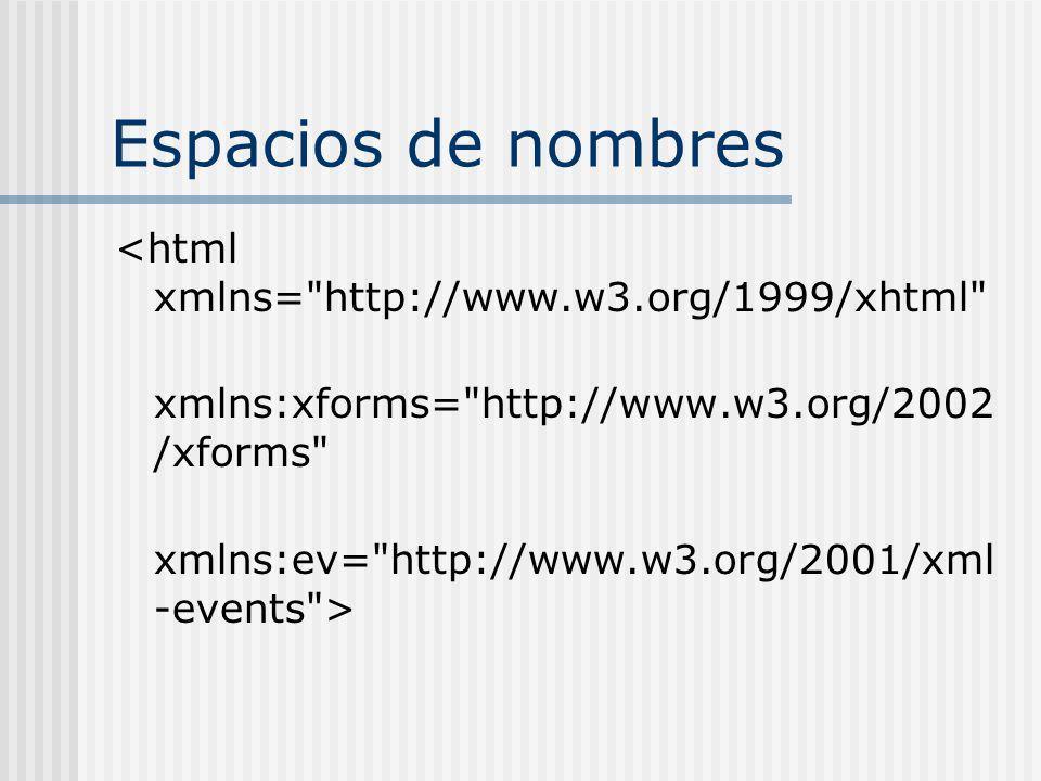 Espacios de nombres <html xmlns= http://www.w3.org/1999/xhtml xmlns:xforms= http://www.w3.org/2002 /xforms xmlns:ev= http://www.w3.org/2001/xml -events >