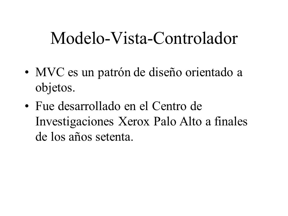 Modelo-Vista-Controlador MVC es un patrón de diseño orientado a objetos. Fue desarrollado en el Centro de Investigaciones Xerox Palo Alto a finales de